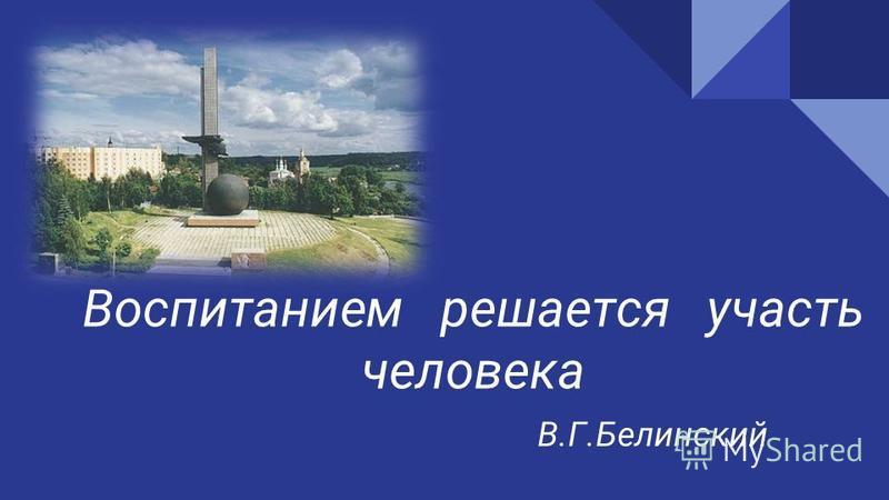 Воспитанием решается участь человека В.Г.Белинский