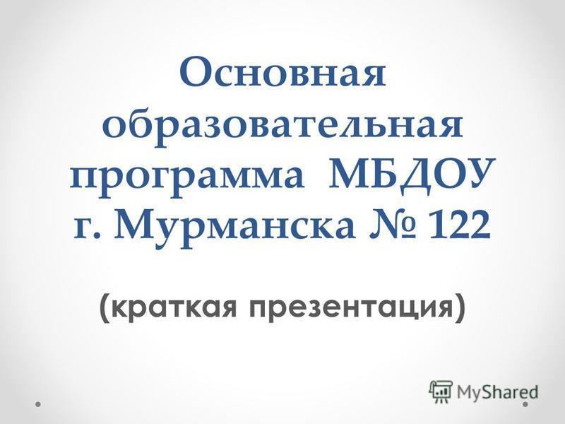 Основная образовательная программа МБДОУ г. Мурманска 122 (краткая презентация)