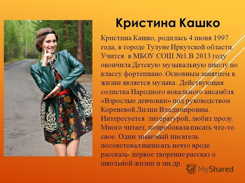 Кристина Кашко Кристина Кашко, родилась 4 июня 1997 года, в городе Тулуне Иркутской области. Учится в МБОУ СОШ 1. В 2013 году окончила Детскую музыкальную школу по классу фортепиано. Основным занятием в жизни является музыка. Действующая солистка Нар