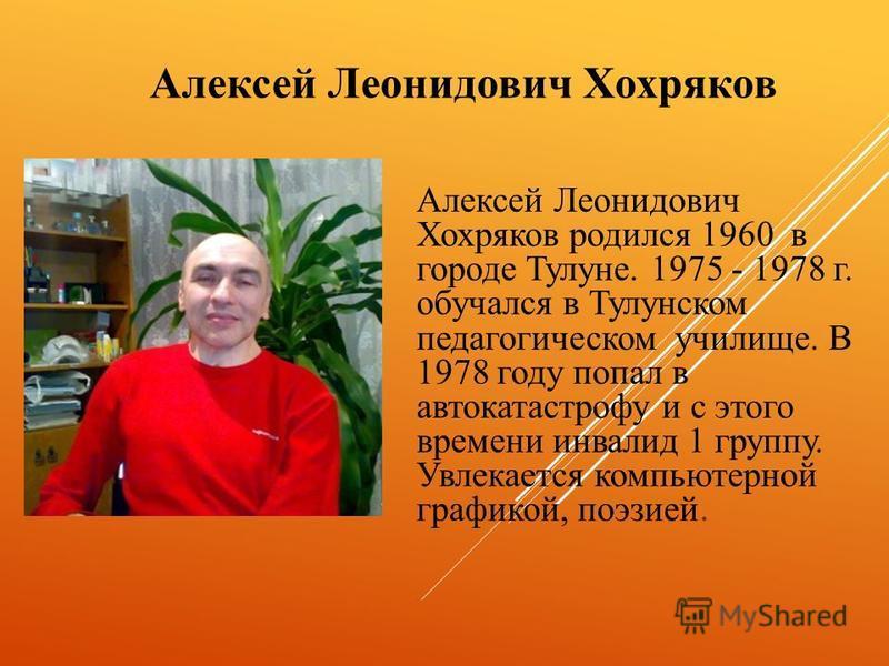 Алексей Леонидович Хохряков Алексей Леонидович Хохряков родился 1960 в городе Тулуне. 1975 - 1978 г. обучался в Тулунском педагогическом училище. В 1978 году попал в автокатастрофу и с этого времени инвалид 1 группу. Увлекается компьютерной графикой,
