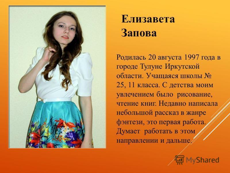 Елизавета Запова Родилась 20 августа 1997 года в городе Тулуне Иркутской области. Учащаяся школы 25, 11 класса. С детства моим увлечением было рисование, чтение книг. Недавно написала небольшой рассказ в жанре фэнтези, это первая работа. Думает работ
