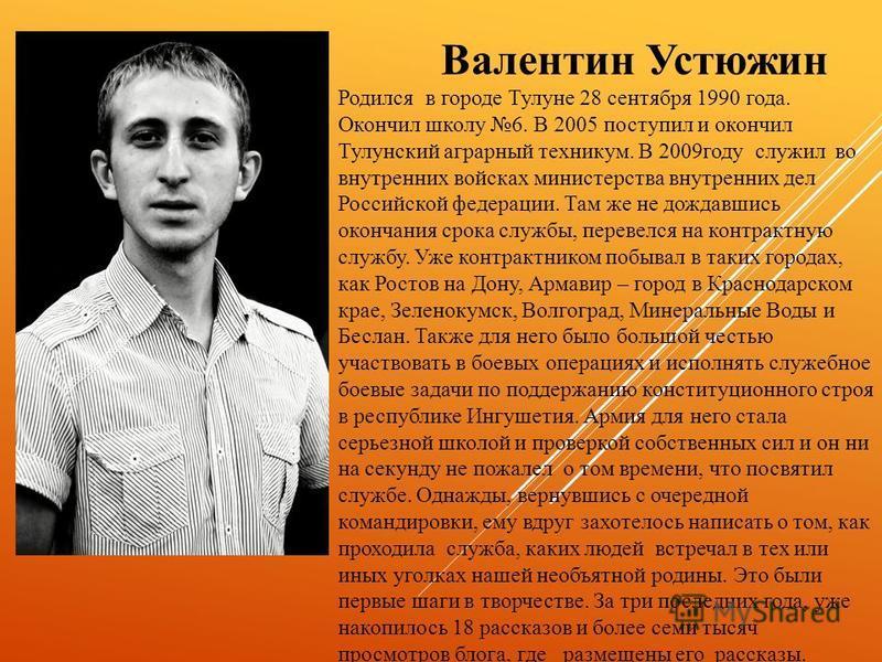 Валентин Устюжин Родился в городе Тулуне 28 сентября 1990 года. Окончил школу 6. В 2005 поступил и окончил Тулунский аграрный техникум. В 2009 году служил во внутренних войсках министерства внутренних дел Российской федерации. Там же не дождавшись ок