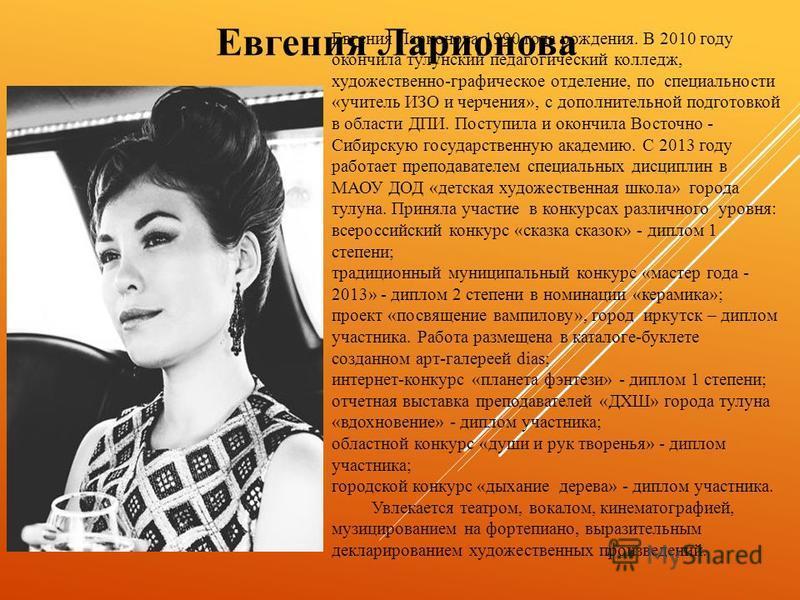 Евгения Ларионова 1990 года рождения. В 2010 году окончила тулунский педагогический колледж, художественно-графическое отделение, по специальности «учитель ИЗО и черчения», с дополнительной подготовкой в области ДПИ. Поступила и окончила Восточно - С