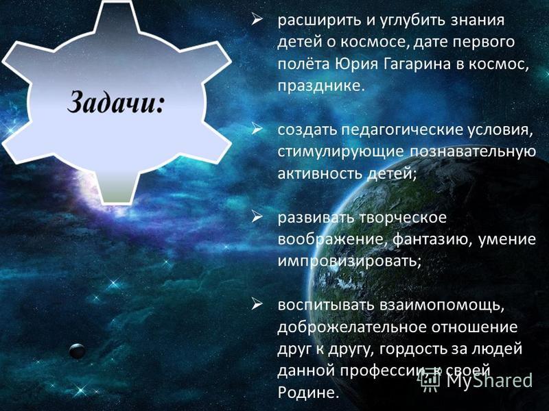 расширить и углубить знания детей о космосе, дате первого полёта Юрия Гагарина в космос, празднике. создать педагогические условия, стимулирующие познавательную активность детей; развивать творческое воображение, фантазию, умение импровизировать; вос