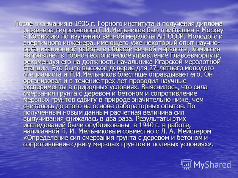 После окончания в 1935 г. Горного института и получения диплома инженера-гидрогеолога П.И.Мельников был приглашен в Москву в Комиссию по изучению вечной мерзлоты АН СССР. Молодого и энергичного инженера, имеющего уже некоторый опыт научно- организаци
