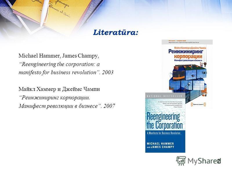 Literatūra: Michael Hammer, James Champy, Reengineering the corporation: a manifesto for business revolution. 2003 Майкл Хаммер и Джеймс Чампи Реинжиниринг корпорации. Манифест революции в бизнесе. 2007 2