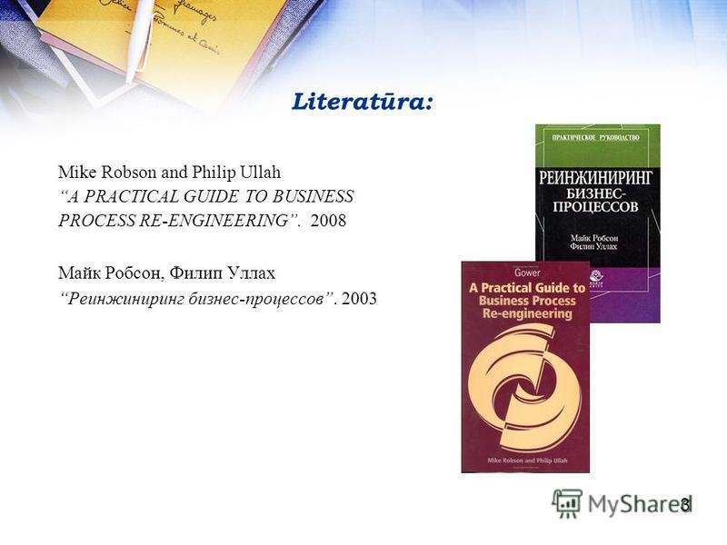 Literatūra: Mike Robson and Philip Ullah A PRACTICAL GUIDE TO BUSINESS PROCESS RE-ENGINEERING. 2008 Майк Робсон, Филип Уллах Реинжиниринг бизнес-процессов. 2003 3