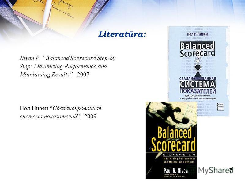 Literatūra: Niven P. Balanced Scorecard Step-by Step: Maximizing Performance and Maintaining Results. 2007 Пол Нивен Сбалансированная система показателей. 2009 7