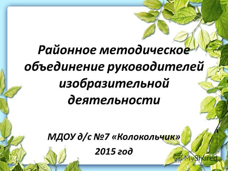 Районное методикеское объединение руководителей изобразительной деятельности МДОУ д/с 7 «Колокольчик» 2015 год