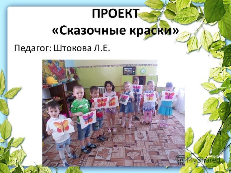 ПРОЕКТ «Сказочные краски» Педагог: Штокова Л.Е.