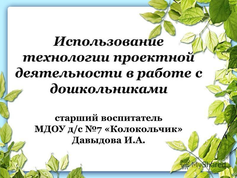 Использование технологии проектной деятельности в работе с дошкольниками старший воспитатель МДОУ д/с 7 «Колокольчик» Давыдова И.А.