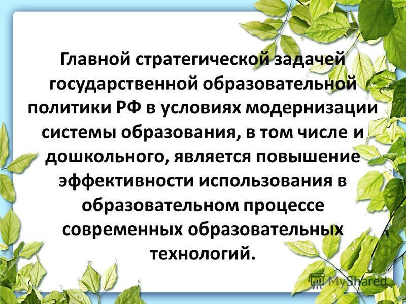 Главной стратегической задачей государственной образовательной политики РФ в условиях модернизации системы образования, в том числе и дошкольного, является повышение эффективности использования в образовательном процессе современных образовательных т