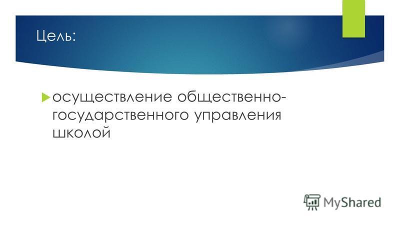 Цель: осуществление общественно- государственного управления школой