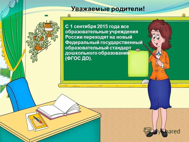 Уважаемые родители! С 1 сентября 2015 года все образовательные учреждения России переходят на новый Федеральный государственный образовательный стандарт дошкольного образования (ФГОС ДО).