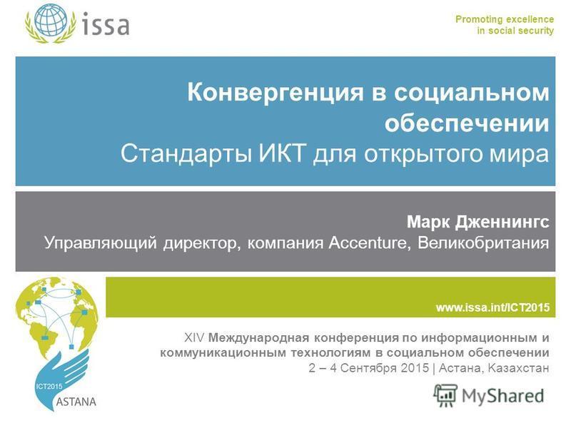 www.issa.int/ICT2015 Promoting excellence in social security www.issa.int Конвергенция в социальном обеспечении Стандарты ИКТ для открытого мира Марк Дженнингс Управляющий директор, компания Accenture, Великобритания XIV Международная конференция по