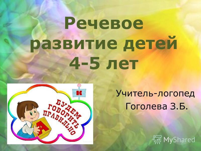 Речевое развитие детей 4-5 лет Учитель-логопед Гоголева З.Б.