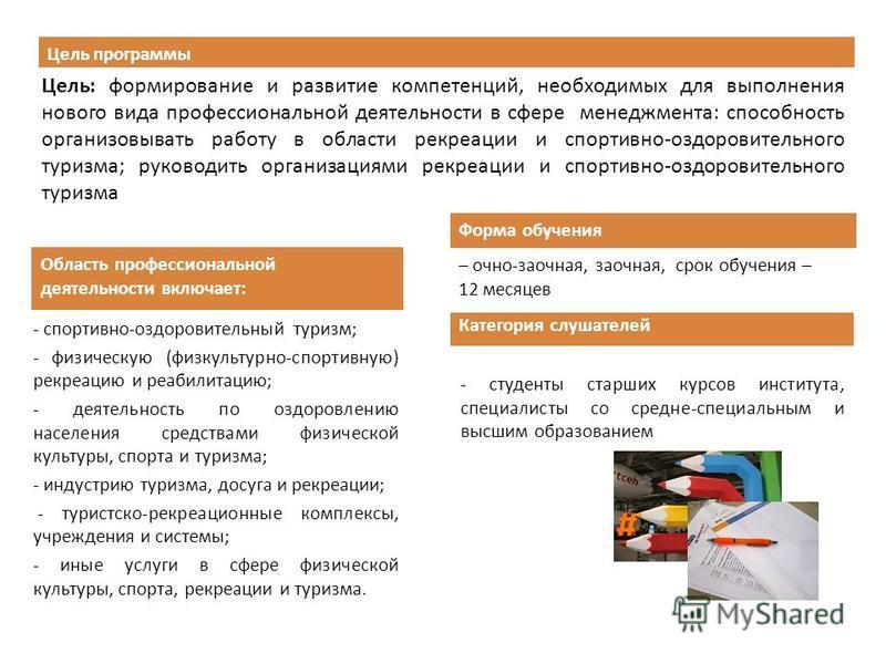Цель программы Цель: формирование и развитие компетенций, необходимых для выполнения нового вида профессиональной деятельности в сфере менеджмента: способность организовывать работу в области рекреации и спортивно-оздоровительного туризма; руководить