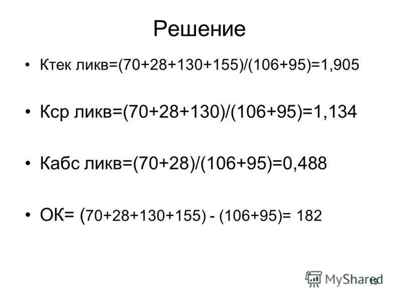 19 Решение Ктек лика=(70+28+130+155)/(106+95)=1,905 Кср лика=(70+28+130)/(106+95)=1,134 Кабс лика=(70+28)/(106+95)=0,488 ОК= ( 70+28+130+155) - (106+95)= 182