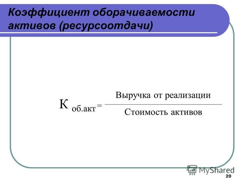 20 Коэффициент оборачиваемости активов (ресурсоотдачи) К об.акт = Выручка от реализации Стоимость активов