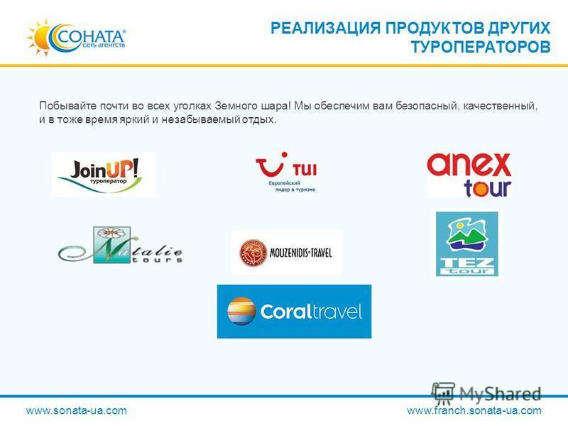 Побывайте почти во всех уголках Земного шара! Мы обеспечим вам безопасный, качественный, и в тоже время яркий и незабываемый отдых. РЕАЛИЗАЦИЯ ПРОДУКТОВ ДРУГИХ ТУРОПЕРАТОРОВ www.sonata-ua.com www.franch.sonata-ua.com