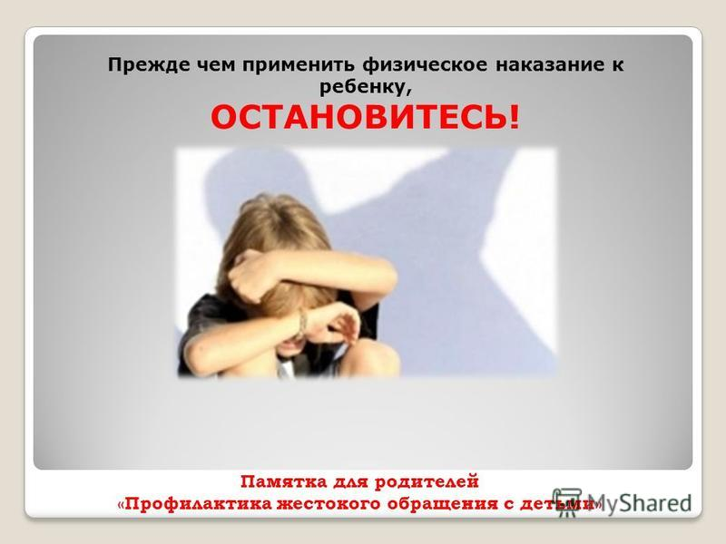 Памятка для родителей «Профилактика жестокого обращения с детьми» Прежде чем применить физическое наказание к ребенку, ОСТАНОВИТЕСЬ!