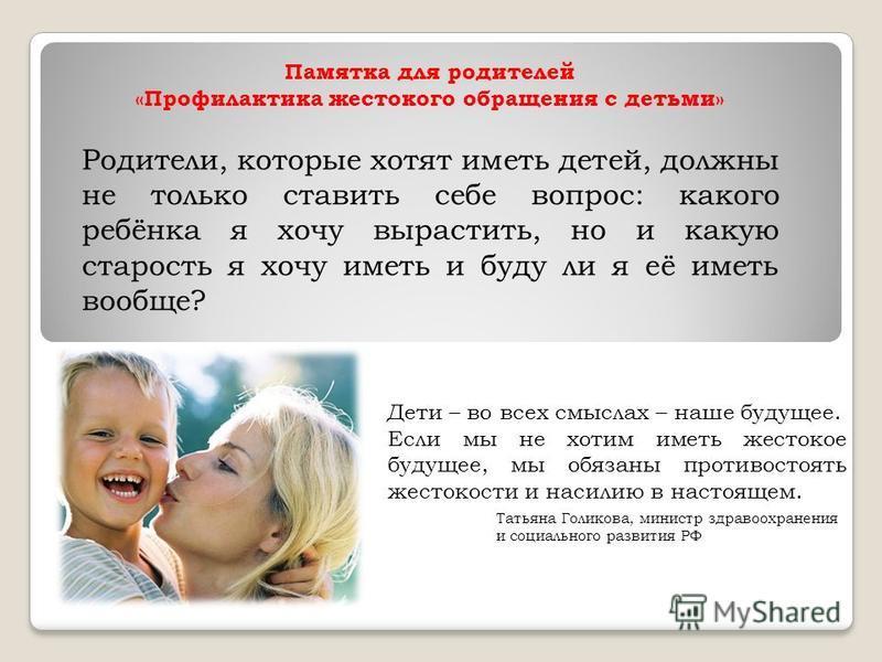 Памятка для родителей «Профилактика жестокого обращения с детьми» Родители, которые хотят иметь детей, должны не только ставить себе вопрос: какого ребёнка я хочу вырастить, но и какую старость я хочу иметь и буду ли я её иметь вообще? Дети – во всех
