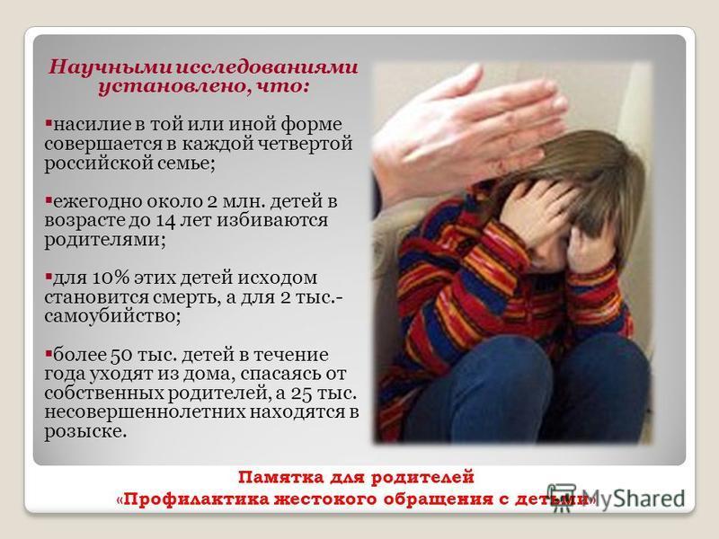 Памятка для родителей «Профилактика жестокого обращения с детьми» Научными исследованиями установлено, что: насилие в той или иной форме совершается в каждой четвертой российской семье; ежегодно около 2 млн. детей в возрасте до 14 лет избиваются роди