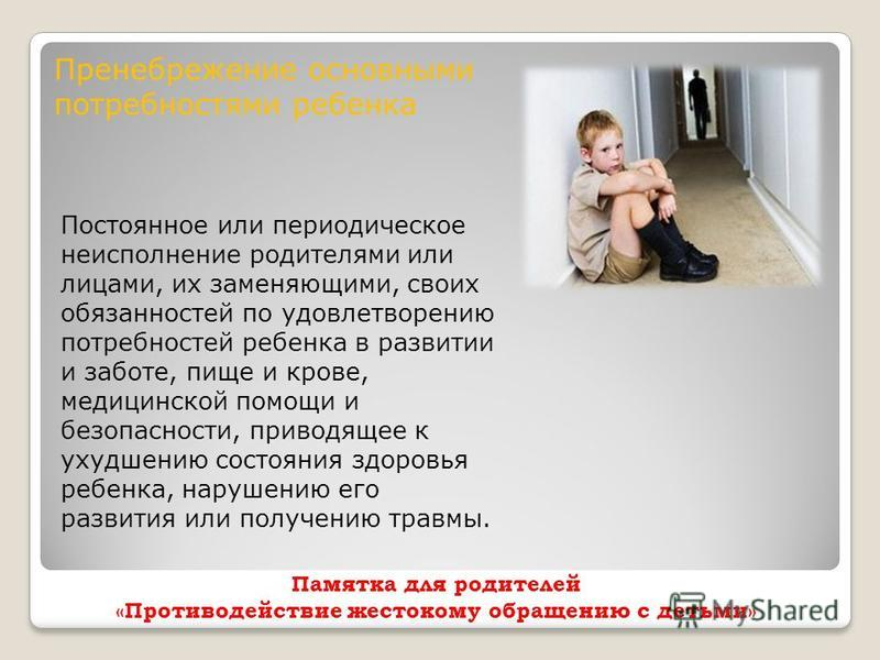 Памятка для родителей «Противодействие жестокому обращению с детьми» Пренебрежение основными потребностями ребенка Постоянное или периодическое неисполнение родителями или лицами, их заменяющими, своих обязанностей по удовлетворению потребностей ребе