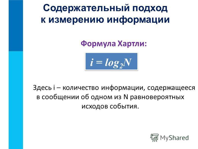 Содержательный подход к измерению информации Формула Хартли: i = log 2 N Здесь i – количество информации, содержащееся в сообщении об одном из N равновероятных исходов события.