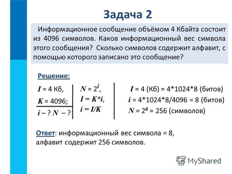 Задача 2 Информационное сообщение объёмом 4 Кбайта состоит из 4096 символов. Каков информационный вес символа этого сообщения? Сколько символов содержит алфавит, с помощью которого записано это сообщение? I = 4 Кб, K = 4096; i – ? N – ? Ответ: информ