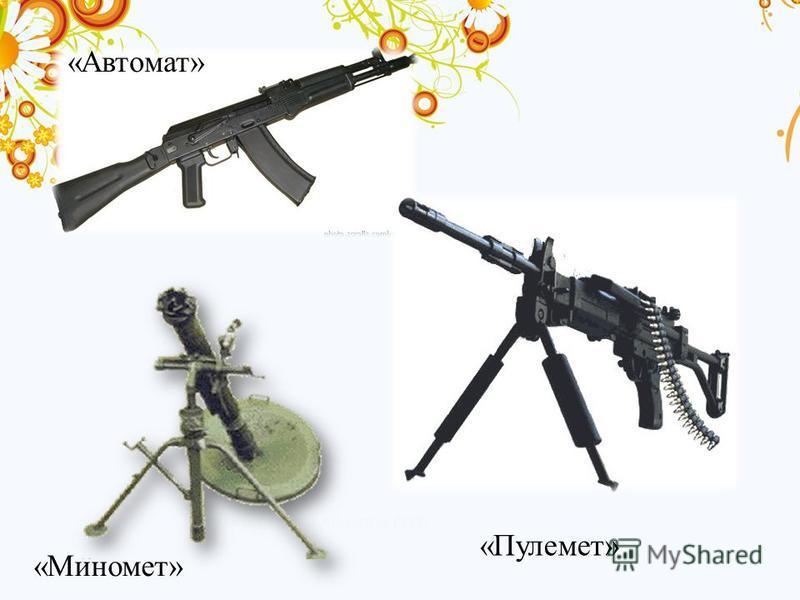 «Автомат» «Пулемет» «Миномет»
