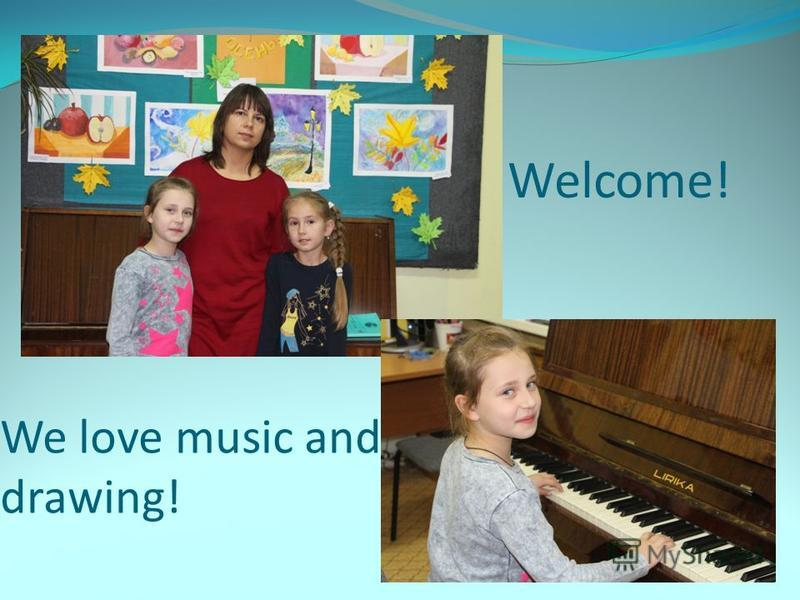 We love music and drawing! Welcome!