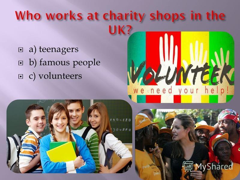 a) teenagers b) famous people c) volunteers