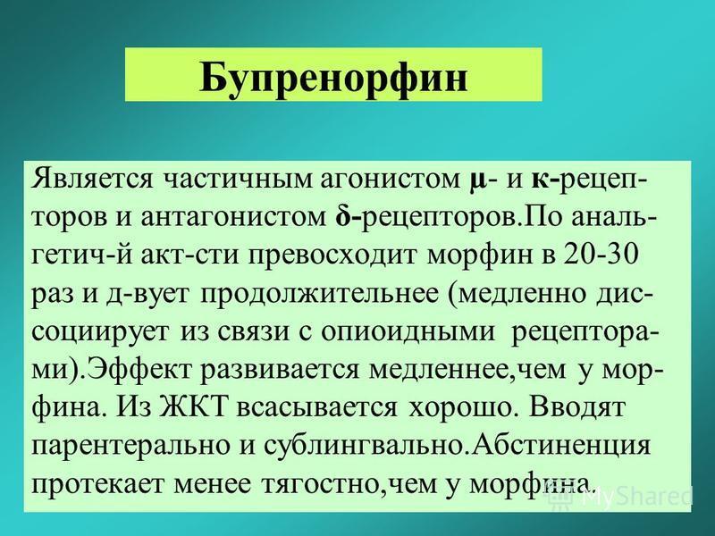 Бупренорфин Является часетичным агонистом µ- и к-рецеп- торов и антагонистом δ-рецепторов.По аналь- гетич-й акт-сети превосходит морфин в 20-30 раз и д-вует продолжительнее (медленно диссоциирует из связи с опиоидными рецептора- ми).Эффект развиваетс