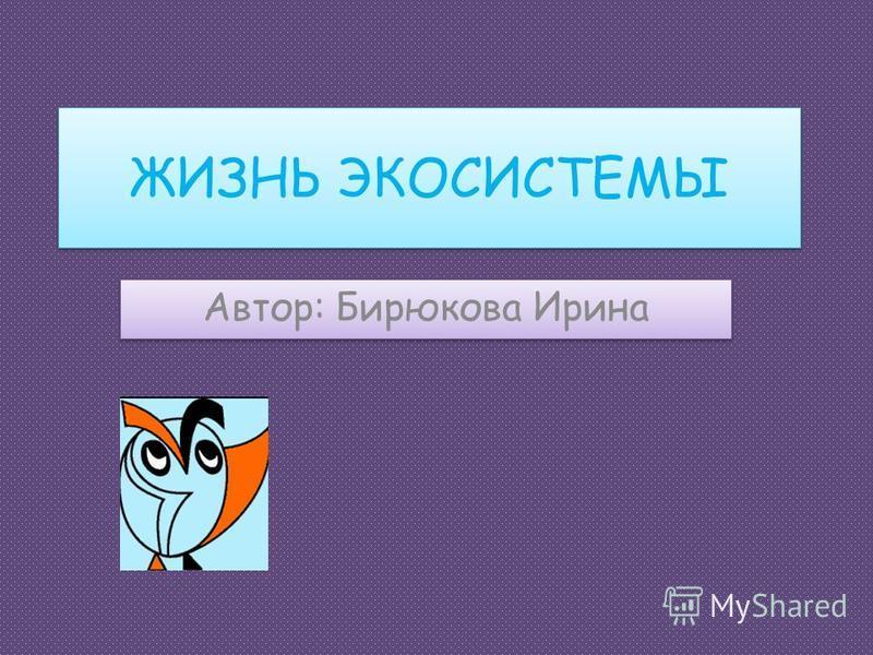 ЖИЗНЬ ЭКОСИСТЕМЫ Автор: Бирюкова Ирина