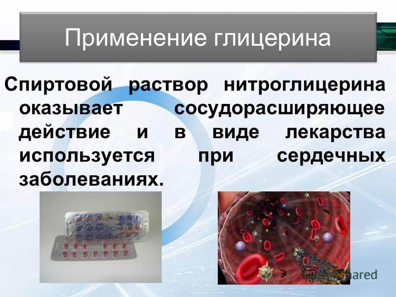 Применение глицерина Спиртовой раствор нитроглицерина оказывает сосудорасширяющее действие и в виде лекарства используется при сердечных заболеваниях.