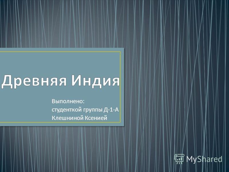 Выполнено : студенткой группы Д -1- А Клешниной Ксенией