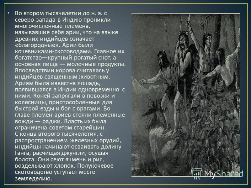 Во втором тысячелетии до н. э. с северо - запада в Индию проникли многочисленные племена, называвшие себя арии, что на языке древних индийцев означает « благородные ». Арии были кочевниками - скотоводами. Главное их богатство крупный рогатый скот, а