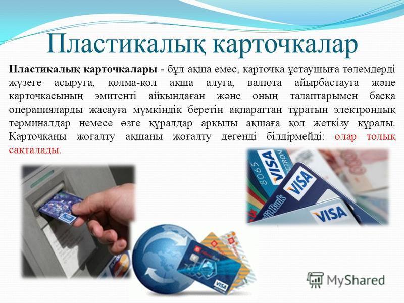 Пластикалық карточкалар Пластикалық карточкалары - бұл ақша емес, карточка ұстаушыға төлемдерді жүзеге асыруға, қолма-қол ақша алуға, валюта айырбастауға және карточкасының эмитенті айқындаған және оның талаптарымен басқа операцияларды жасауға мүмкін