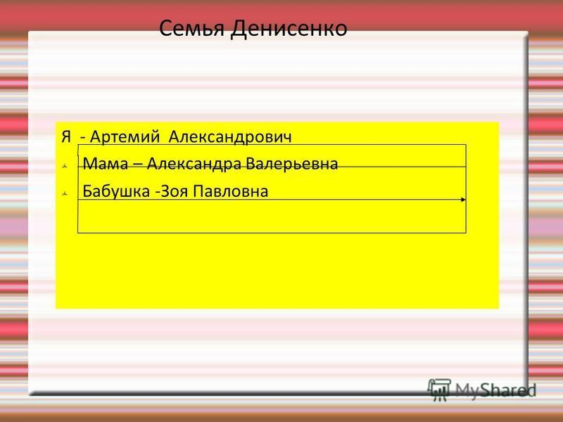 Семья Денисенко Я - Артемий Александрович Мама – Александра Валерьевна Бабушка -Зоя Павловна