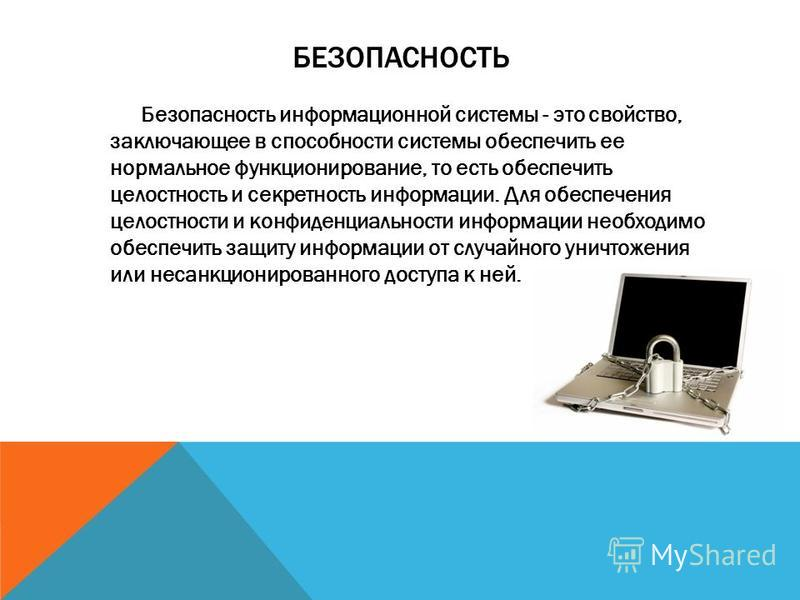 БЕЗОПАСНОСТЬ Безопасность информационной системы - это свойство, заключающее в способности системы обеспечить ее нормальное функционирование, то есть обеспечить целостность и секретность информации. Для обеспечения целостности и конфиденциальности ин