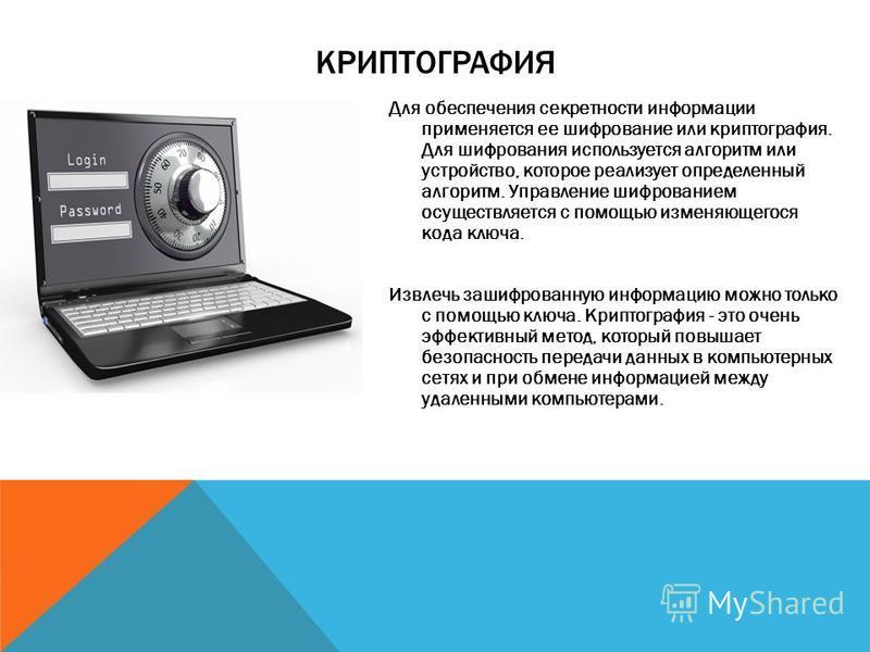 КРИПТОГРАФИЯ Для обеспечения секретности информации применяется ее шифрование или криптография. Для шифрования используется алгоритм или устройство, которое реализует определенный алгоритм. Управление шифрованием осуществляется с помощью изменяющегос