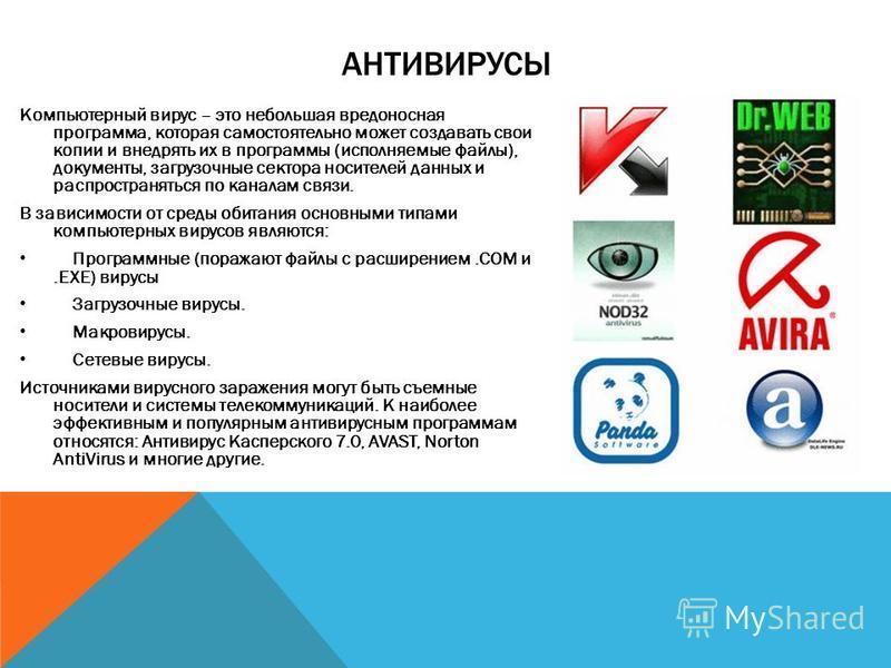 АНТИВИРУСЫ Компьютерный вирус – это небольшая вредоносная программа, которая самостоятельно может создавать свои копии и внедрять их в программы (исполняемые файлы), документы, загрузочные сектора носителей данных и распространяться по каналам связи.