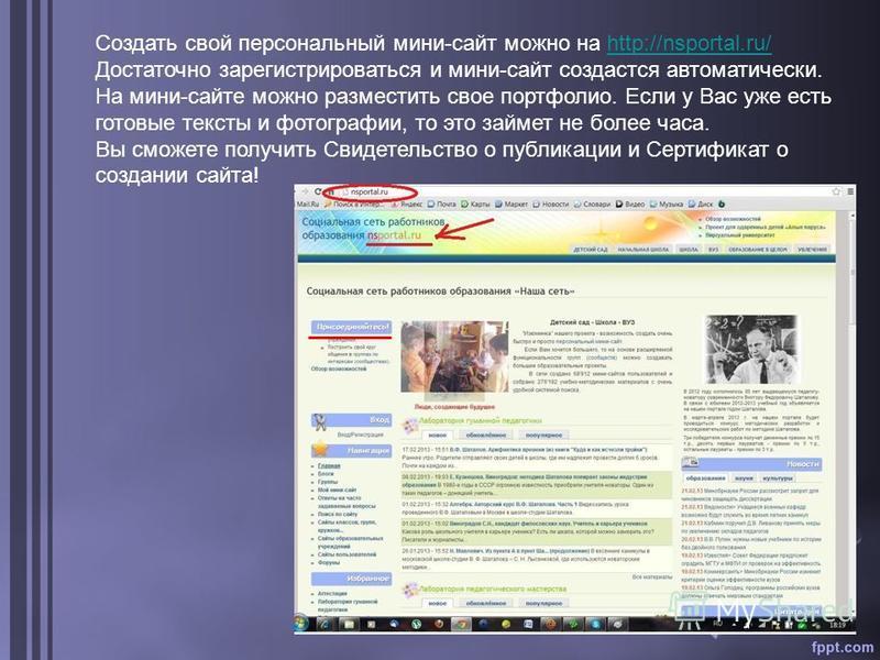 Создать свой персональный мини-сайт можно на http://nsportal.ru/ Достаточно зарегистрироваться и мини-сайт создастся автоматически. На мини-сайте можно разместить свое портфолио. Если у Вас уже есть готовые тексты и фотографии, то это займет не более