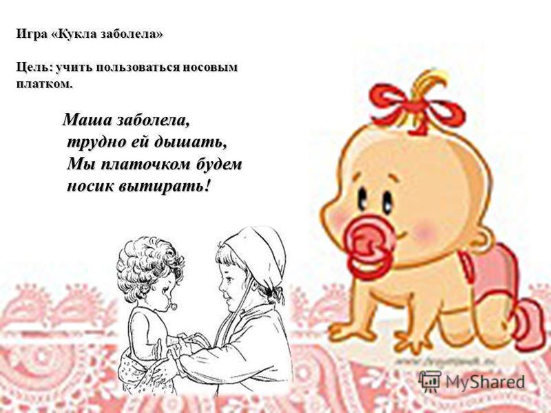 Игра «Кукла заболела» Цель: учить пользоваться носовым платком. Маша заболела, трудно ей дышать, Мы платочком будем носик вытирать!