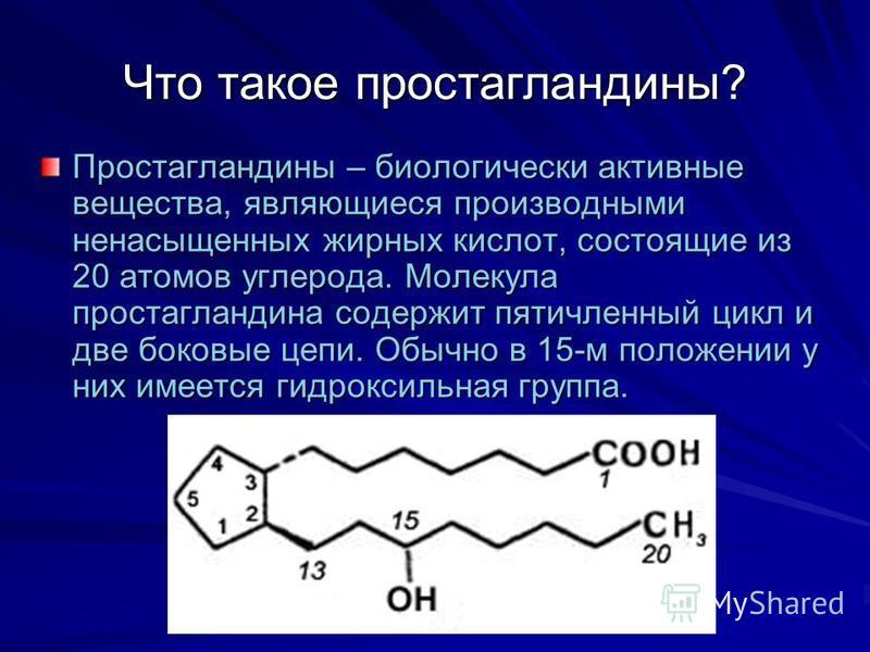 Что такое простагландины? Простагландины – биологически активные вещества, являющиеся производными нэнасыщэнных жирных кислот, состоящие из 20 атомов углерода. Молекула простагландина содержит пятичлэнный цикл и две боковые цепи. Обычно в 15-м положэ