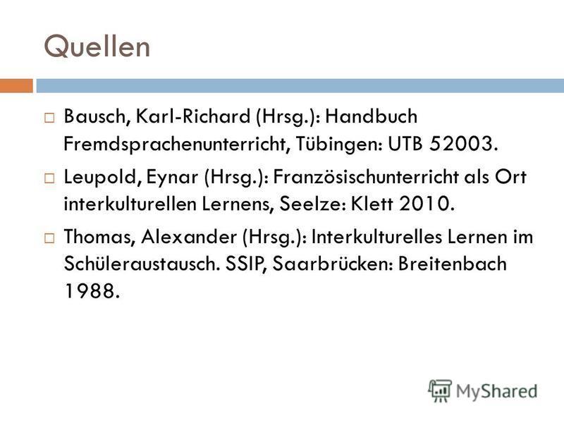 Quellen Bausch, Karl-Richard (Hrsg.): Handbuch Fremdsprachenunterricht, Tübingen: UTB 52003. Leupold, Eynar (Hrsg.): Französischunterricht als Ort interkulturellen Lernens, Seelze: Klett 2010. Thomas, Alexander (Hrsg.): Interkulturelles Lernen im Sch