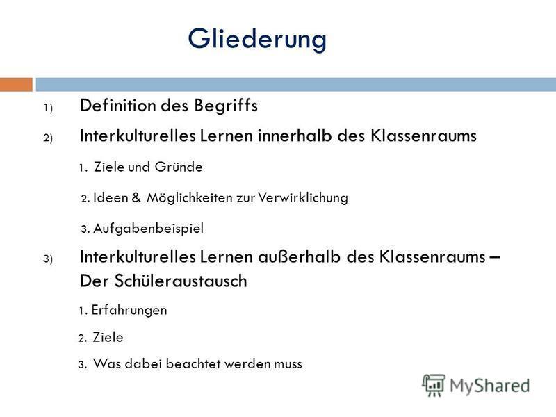 Gliederung 1) Definition des Begriffs 2) Interkulturelles Lernen innerhalb des Klassenraums 1. Ziele und Gründe 2. Ideen & Möglichkeiten zur Verwirklichung 3. Aufgabenbeispiel 3) Interkulturelles Lernen außerhalb des Klassenraums – Der Schüleraustaus