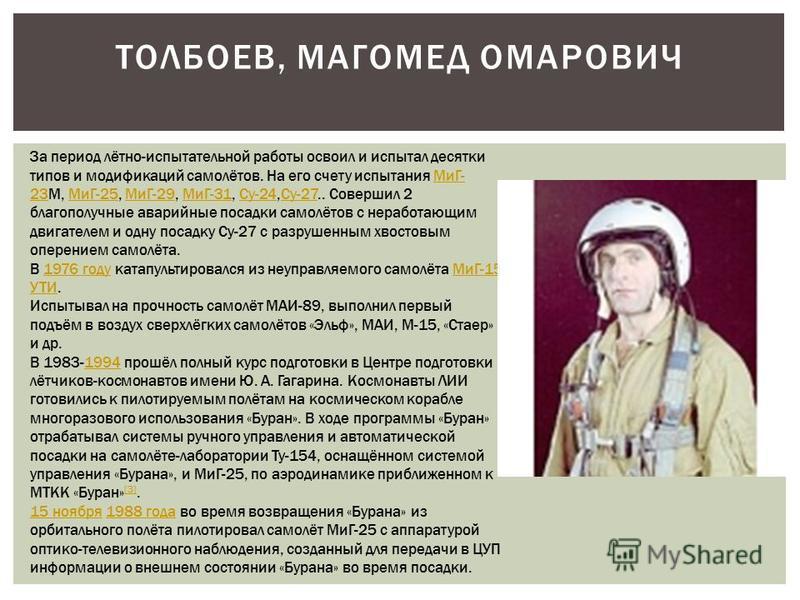 ТОЛБОЕВ, МАГОМЕД ОМАРОВИЧ За период лётно-испытательной работы освоил и испытал десятки типов и модификаций самолётов. На его счету испытания МиГ- 23М, МиГ-25, МиГ-29, МиГ-31, Су-24,Су-27.. Совершил 2 благополучные аварийные посадки самолётов с нераб