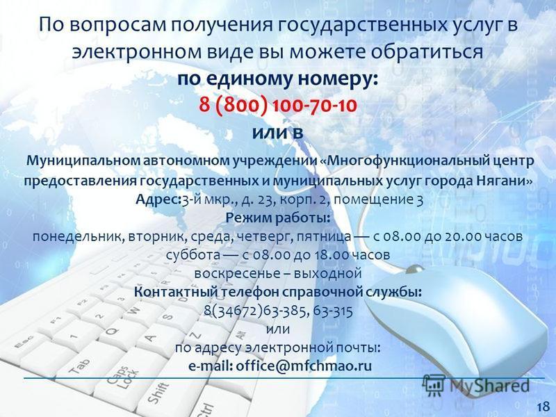 По вопросам получения государственных услуг в электронном виде вы можете обратиться по единому номеру: 8 (800) 100-70-10 или в Муниципальном автономном учреждении «Многофункциональный центр предоставления государственных и муниципальных услуг города